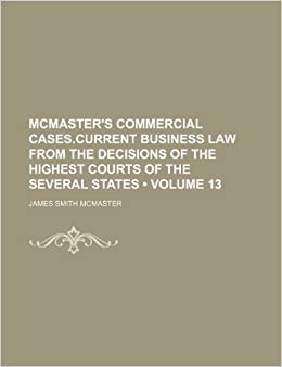 McMaster's commercial cases.Current business law from the decisions of the highest courts of the several states (Volume 13 )