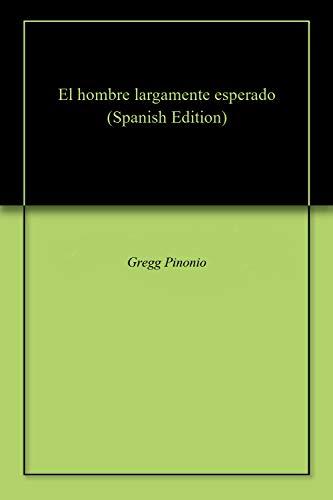 El hombre largamente esperado (Spanish Edition) by [Pinonio, Gregg]