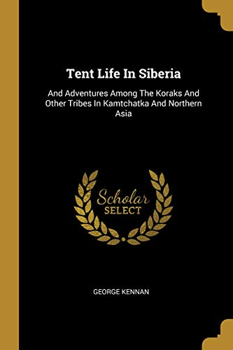 (Tent Life In Siberia: And Adventures Among The Koraks And Other Tribes In Kamtchatka And Northern Asia)