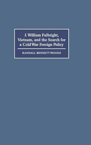 J. William Fulbright, Vietnam, and the Search for a Cold War Foreign Policy by Brand: Cambridge University Press