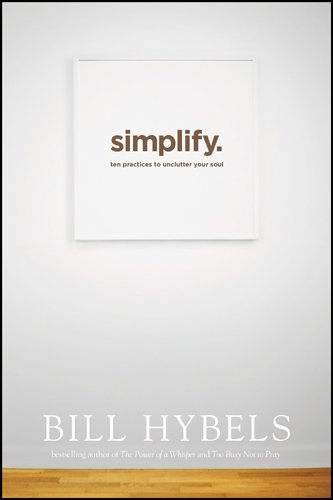 Simplify: Ten Practices to Unclutter Your Soul: Bill Hybels ...