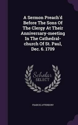 Download A Sermon Preach'd Before the Sons of the Clergy at Their Anniversary-Meeting in the Cathedral-Church of St. Paul, Dec. 6. 1709(Hardback) - 2016 Edition PDF