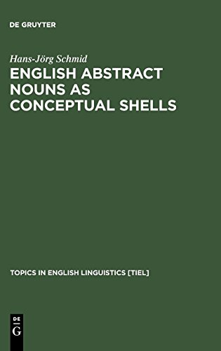English Abstract Nouns As Conceptual Shells: From Corpus to Cognition (Topics in English Linguistics, No 34)