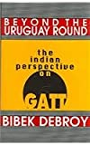 Beyond the Uruguay Round : The Indian Perspective on GATT, Debroy, Bibek, 080399317X