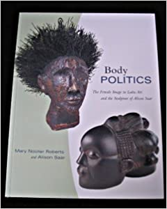 Body Politics The Female Image In Luba Art And The Sculpture Of Alison Saar 9780930741808 Amazon Com Books