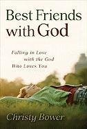 Best Friends with God: Falling in Love with the God Who Loves You by Christy Bower (2010-04-01)