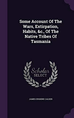 Some Account of the Wars, Extirpation, Habits, &C., of the Native Tribes of Tasmania