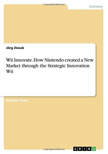 Wii Innovate. How Nintendo created a New Market through the Strategic Innovation Wii