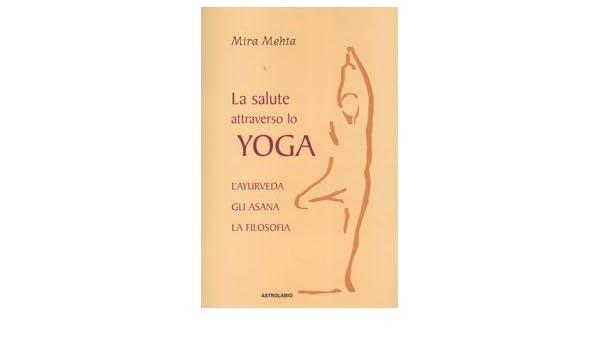 La salute attraverso lo yoga. Layurveda, gli asana, la ...