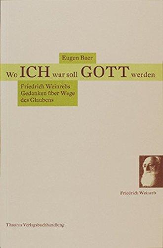 Wo ICH war soll GOTT werden: Friedrich Weinrebs Gedanken über Wege des Glaubens