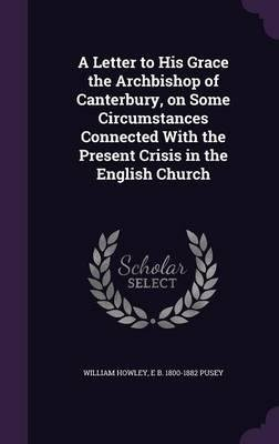 Read Online A Letter to His Grace the Archbishop of Canterbury, on Some Circumstances Connected with the Present Crisis in the English Church(Hardback) - 2015 Edition ebook
