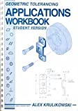 Geometric Tolerancing Applications Workbook, Student Version : Based on ANSI Y14. 5M-1982, Krulikowski, Alex, 0924520086
