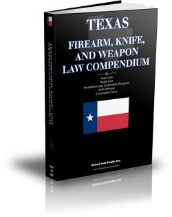 Texas Firearm, Knife, and Weapon Law Compendium (Texas Gun Law, Knife Law, Prohibited and Controlled Weapons, Self-Defense, Concealed Carry)