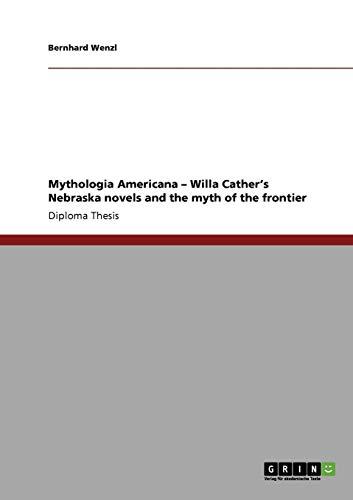 Mythologia Americana - Willa Cather's Nebraska novels and the myth of the frontier by Brand: GRIN Verlag