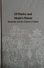 Of Poetry and Music's Power: Humanism and the Creation of Opera (Studies in musicology)