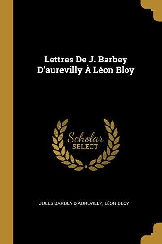 Lettres de J. Barbey d'Aurevilly À Léon Bloy (French Edition)