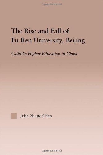 The Rise and Fall of Fu Ren University, Beijing: Catholic Higher Education in China (RoutledgeFalmer Studies in Higher Education)
