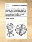 An Impartial History of the Rebellion and Civil Wars in England, During the Reign of King Charles the First with the Precedent Passages and Actions T, Jacob Hooper, 117118526X