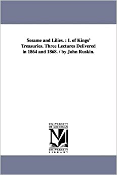 Sesame and Lilies.: I. of Kings' Treasuries. Three Lectures Delivered in 1864 and 1868. / By John Ruskin.