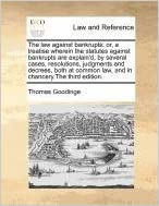 The law against bankrupts: or, a treatise wherein the statutes against bankrupts are explain'd, by several cases, resolutions, judgments and decrees, ... law, and in chancery.The third edition.