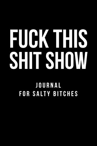 Fuck This Shit Show Journal For Salty Bitches: Funny And Sarcastic Lined Notebook/Journal Gift Idea For Salty Women, Wife, Best Friend, Coworker, High School, College As A Birthday And Christmas Gift