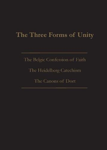 The Three Forms of Unity: Belgic Confession of Faith, Heidelberg Catechism & Canons of Dort