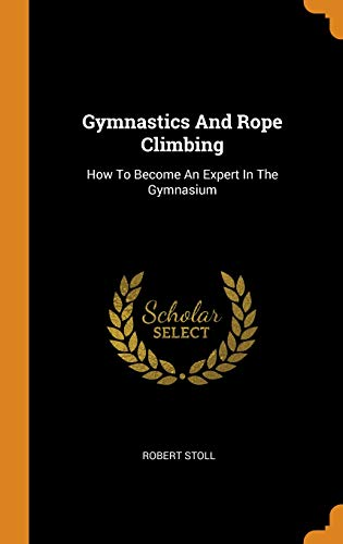 Gymnastics and Rope Climbing: How to Become an Expert in the Gymnasium