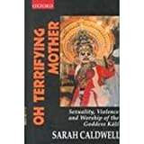 Oh Terrifying Mother : Sexuality, Violence and Worship of the Goddess Kali, Caldwell, Sarah, 019564462X