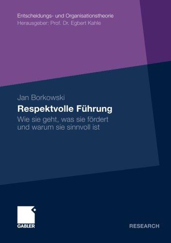 Respektvolle Führung: Wie Sie Geht, Was Sie Fördert und Warum Sie Sinnvoll Ist (Entscheidungs- und Organisationstheorie) (German Edition)