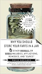 Why You Should Store Your Farts in a Jar: and Other Oddball or Gross Maladies, Afflictions, Remedies, and Cures