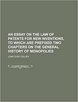 An Essay On The Law Of Patents For New Inventions To Which Are  An Essay On The Law Of Patents For New Inventions To Which Are Prefixed  Two Chapters On The General History Of Monopolies John Dyer Collier
