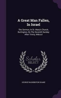 A Great Man Fallen, in Israel : The Sermon, in St. Mary's Church, Burlington, on the Seventh Sunday After Trinity, MDCCCL(Hardback) - 2015 Edition pdf
