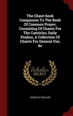 The Chant-Book Companion to the Book of Common Prayer, Consisting of Chants for the Canticles, Daily Psalms, a Collection of Chants for General Use, &C(Hardback) - 2015 Edition