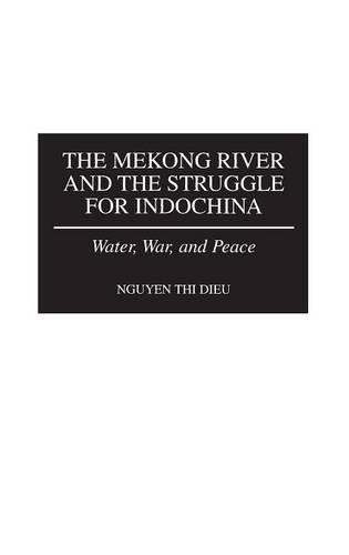 The Mekong River and the Struggle for Indochina: Water, War, and Peace by Nguyen T Dieu