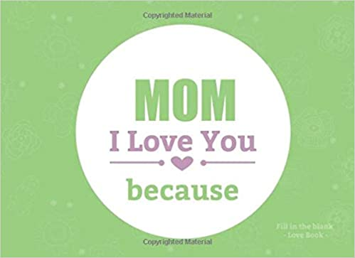 2912a8ccbcbd45 Mom I Love You Because Fill In The Blank Love Book: Prompted Fill In ...