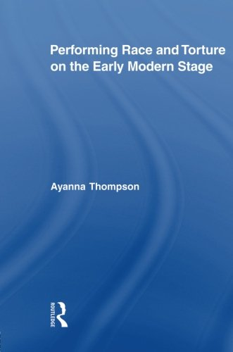 Performing Race and Torture on the Early Modern Stage (Routledge Studies in Renaissance Literature and - Early English Stage Modern