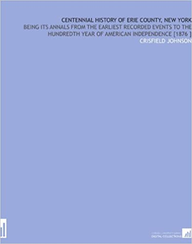 Centennial History of Erie County, New York: Being Its Annals From the Earliest Recorded Events to the Hundredth Year of American Independence [1876 ]