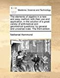 The elements of algebra in a new and easy method; with their use and application, in the solution of a great variety of arithmetical and geometrical questions; by general and universal rules. the third Edition,, Nathaniel Hammond, 1170811477