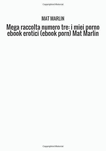 Mega raccolta numero tre: i miei porno ebook erotici (ebook porn) Mat Marlin (Italian Edition) PDF