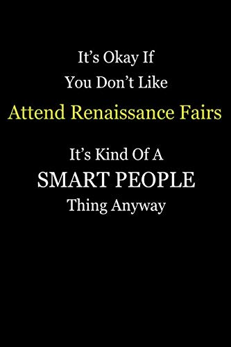 It's Okay If You Don't Like Attend Renaissance Fairs It's Kind Of A Smart People Thing Anyway: Blank Lined Notebook Journal Gift Idea With Black Cover Background, White and Yellow Text