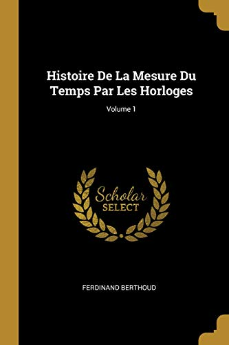 Histoire de la Mesure Du Temps Par Les Horloges; Volume 1  [Berthoud, Ferdinand] (Tapa Blanda)