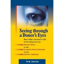 Seeing Through a Donor's Eyes: How to Make a Persuasive Case for Everything from Your Annual Drive to Your Planned Giving Program to Your Capital Campaign 1st (first) Edition by Tom Ahern [2009]
