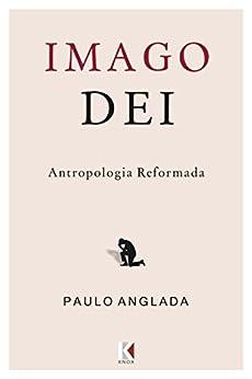 Imago Dei: Antropologia Reformada por [Anglada, Paulo]