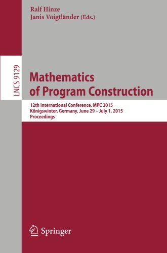 Mathematics of Program Construction: 12th International Conference, MPC 2015, Königswinter, Germany, June 29--July 1, 2015. Proceedings (Lecture Notes in Computer Science)