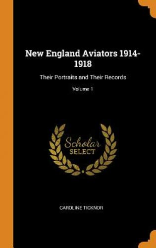 New England Aviators 1914-1918: Their Portraits and Their Records; Volume 1