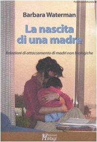 La nascita di una madre. Relazioni di attaccamento di madri non biologiche Copertina flessibile – 10 giu 2010 Barbara Waterman B. Sambo Magi Edizioni 8874870361
