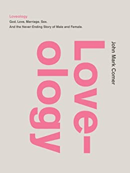 Loveology: God.  Love.  Marriage. Sex. And the Never-Ending Story of Male and Female. by [Comer, John Mark]