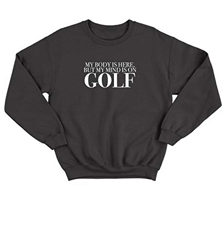 - My Body is Here But My Mind is On Golf Sports Player_ BLC Sweater Crewneck Sweatshirt Pullover Unisex MD Black