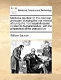 Medicina practica: or, the practical physician: shewing the true method of curing the most usual diseases incident to humane bodies, with the preparation of the Pr�cipiolum, William Salmon, 1170727174