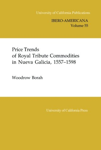 Price Trends of Royal Tribute Commodities in Nueva Galicia (UC Publications in Ibero-Americana) (v. 55)